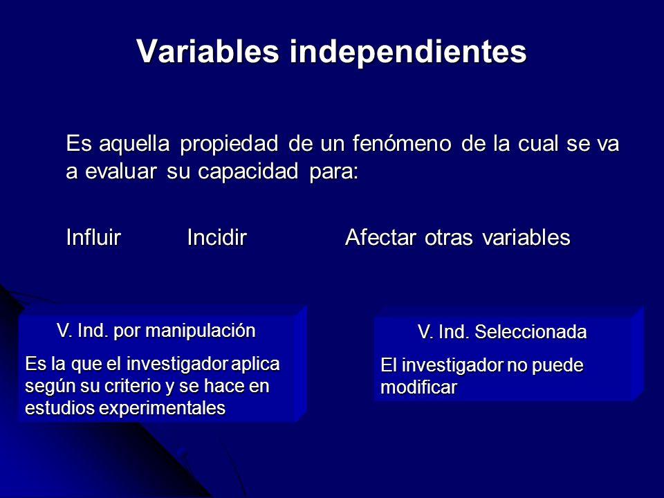 Variables independientes Es aquella propiedad de un fenómeno de la cual se va a evaluar su capacidad para: Influir Incidir Afectar otras variables V.