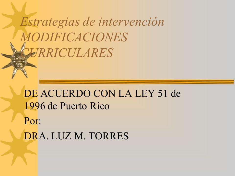 Estrategias de intervención MODIFICACIONES CURRICULARES DE ACUERDO CON LA LEY 51 de 1996 de Puerto Rico Por: DRA.