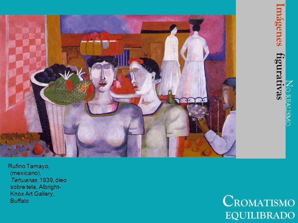 C ROMATISMO EQUILIBRADO Imágenes figurativas Rufino Tamayo, (mexicano), Tehuanas, 1939, óleo sobre tela, Albright- Knox Art Gallery, Buffalo N O REALI