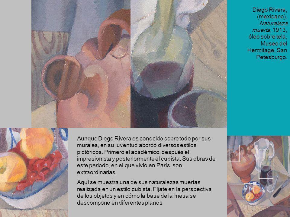Diego Rivera, (mexicano), Naturaleza muerta, 1913, óleo sobre tela, Museo del Hermitage, San Petesburgo. Aunque Diego Rivera es conocido sobre todo po
