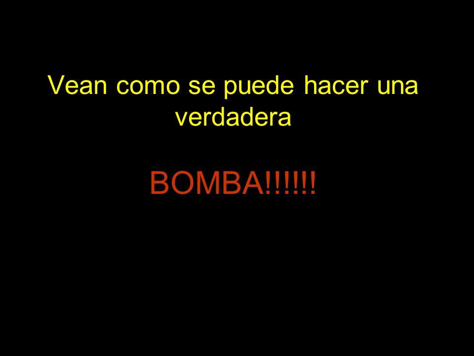 Vean como se puede hacer una verdadera BOMBA!!!!!!