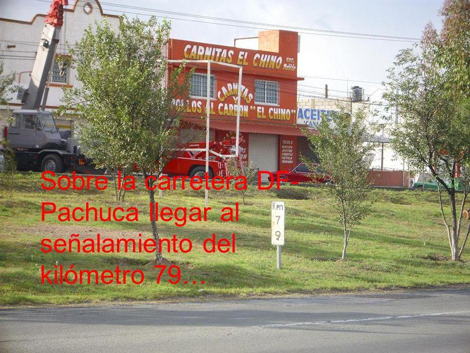 Sobre la carretera DF- Pachuca llegar al señalamiento del kilómetro 79…