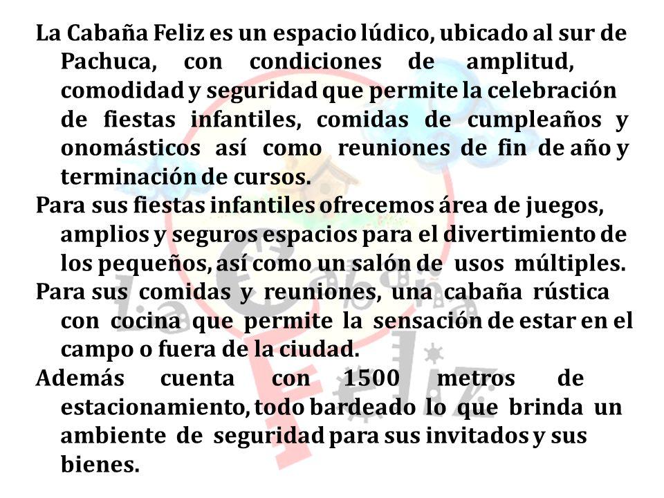 La Cabaña Feliz es un espacio lúdico, ubicado al sur de Pachuca, con condiciones de amplitud, comodidad y seguridad que permite la celebración de fiestas infantiles, comidas de cumpleaños y onomásticos así como reuniones de fin de año y terminación de cursos.