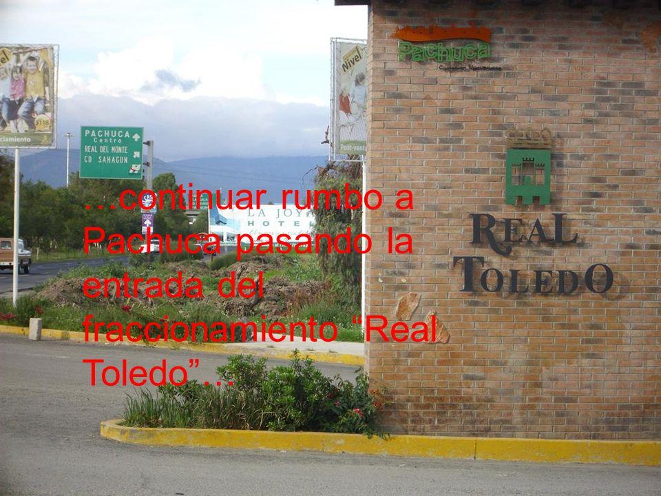 …continuar rumbo a Pachuca pasando la entrada del fraccionamiento Real Toledo…