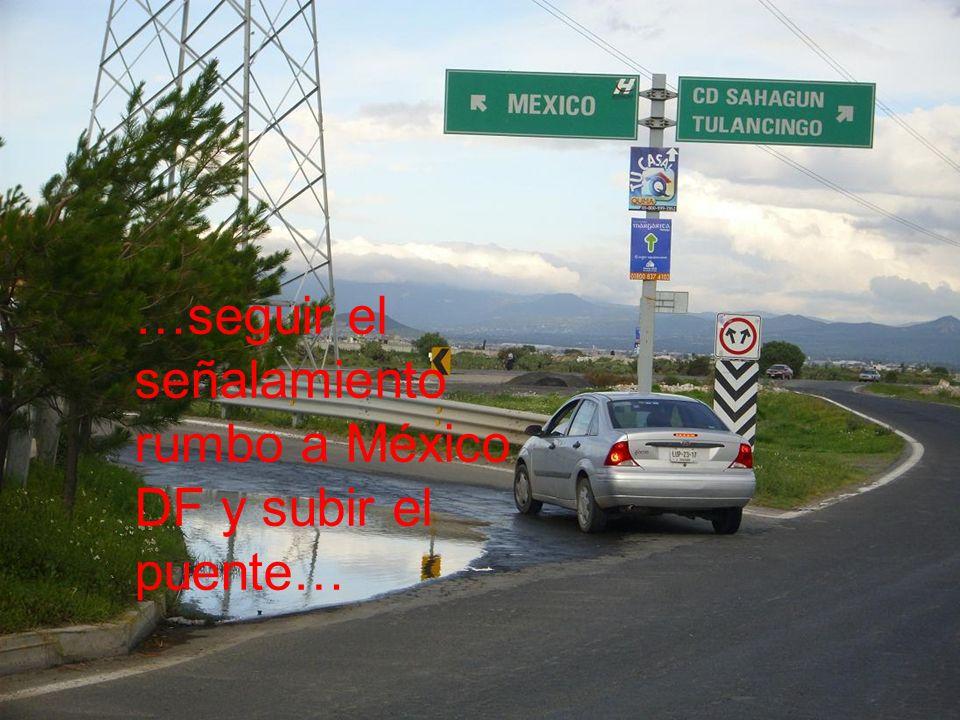 …seguir el señalamiento rumbo a México DF y subir el puente…