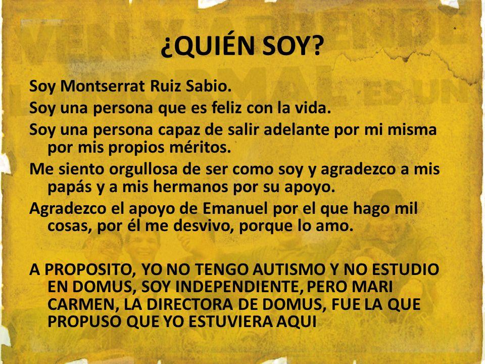 ¿QUIÉN SOY? Soy Montserrat Ruiz Sabio. Soy una persona que es feliz con la vida. Soy una persona capaz de salir adelante por mi misma por mis propios