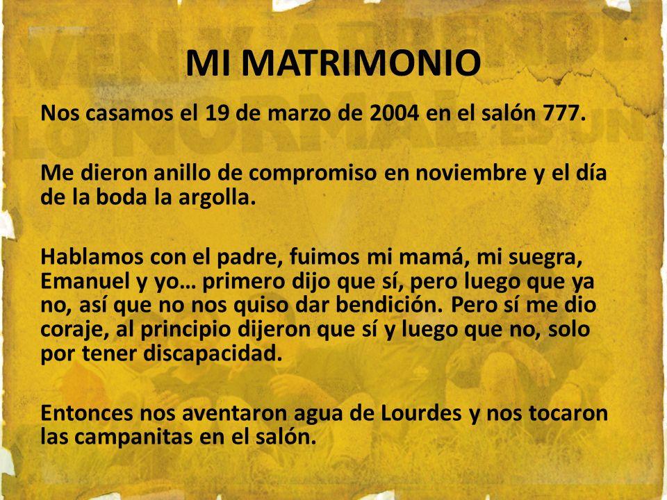 MI MATRIMONIO Nos casamos el 19 de marzo de 2004 en el salón 777. Me dieron anillo de compromiso en noviembre y el día de la boda la argolla. Hablamos