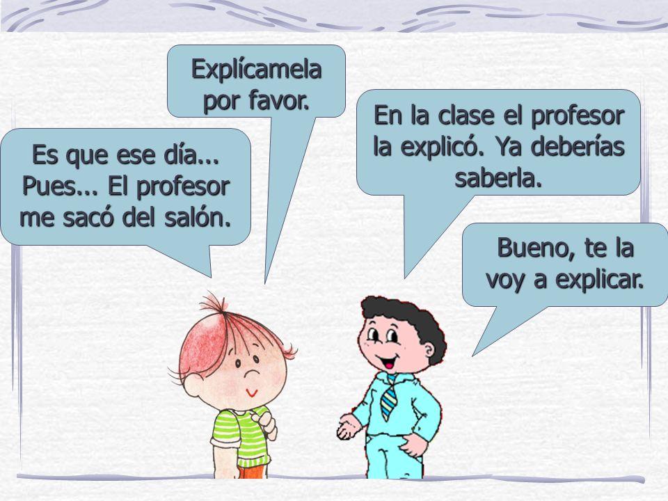 Explícamela por favor.En la clase el profesor la explicó.