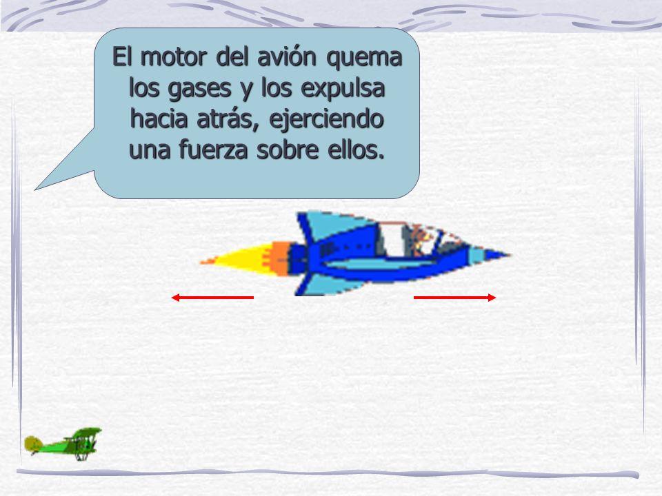 El motor del avión quema los gases y los expulsa hacia atrás, ejerciendo una fuerza sobre ellos.