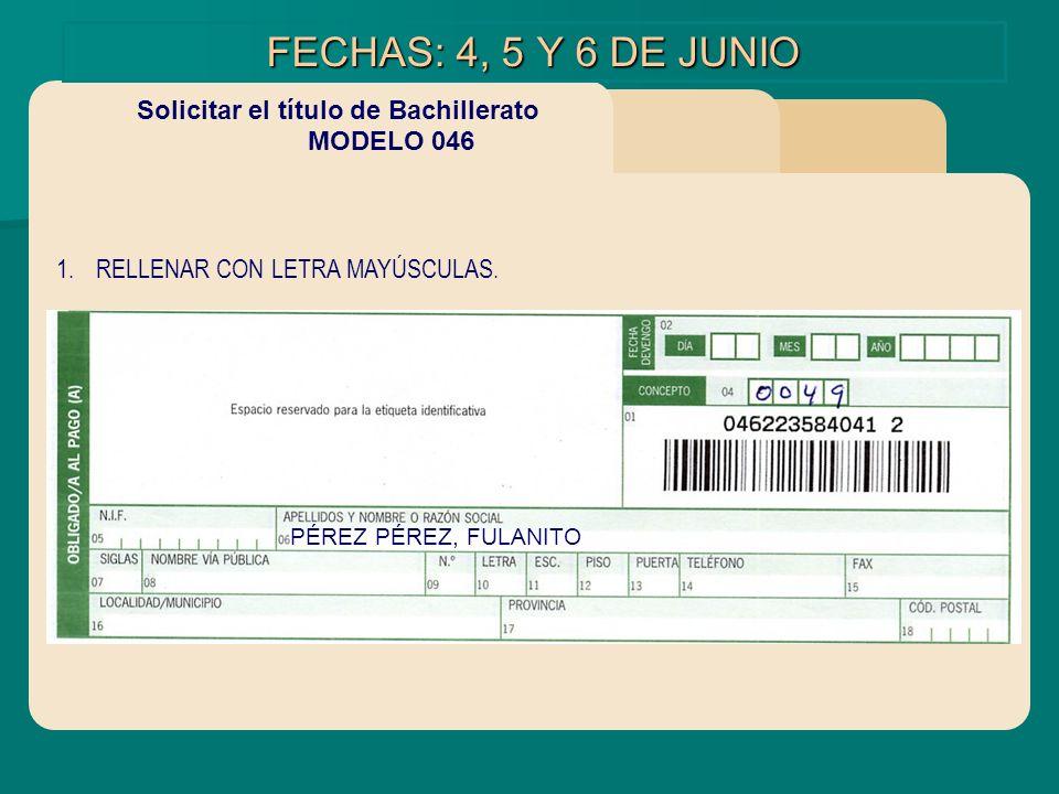 FECHAS: 4, 5 Y 6 DE JUNIO Solicitar el título de Bachillerato MODELO 046 1.RELLENAR CON LETRA MAYÚSCULAS. PÉREZ PÉREZ, FULANITO