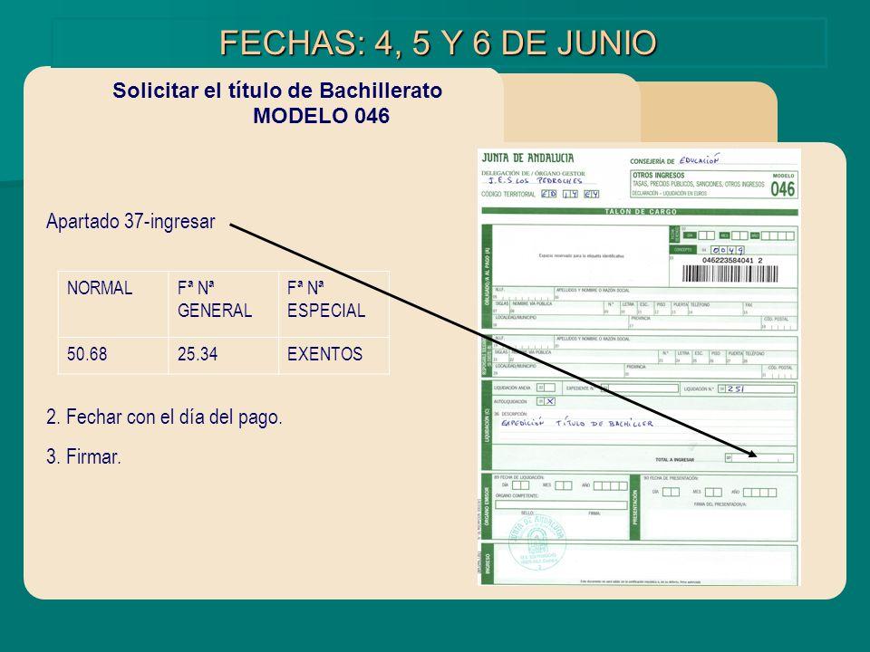 FECHAS: 4, 5 Y 6 DE JUNIO Solicitar el título de Bachillerato MODELO 046 Apartado 37-ingresar 2. Fechar con el día del pago. 3. Firmar. NORMALFª Nª GE