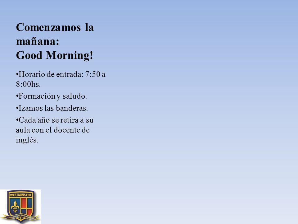 Comenzamos la mañana: Good Morning! Horario de entrada: 7:50 a 8:00hs. Formación y saludo. Izamos las banderas. Cada año se retira a su aula con el do