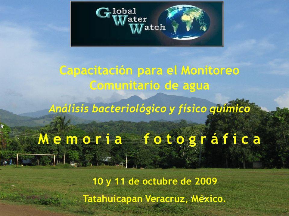 Capacitación para el Monitoreo Comunitario de agua Análisis bacteriológico y físico químico M e m o r i a f o t o g r á f i c a 10 y 11 de octubre de 2009 Tatahuicapan Veracruz, México.