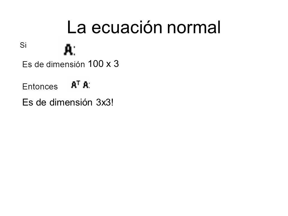 La ecuación normal Si Es de dimensión 100 x 3 Entonces Es de dimensión 3x3!