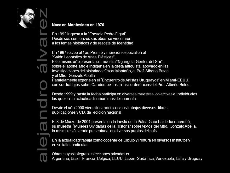 Nace en Montevideo en 1970 En 1992 ingresa a la Escuela Pedro Figari Desde sus comienzos sus obras se vincularon a los temas históricos y de rescate de identidad En 1997 recibe el 1er.