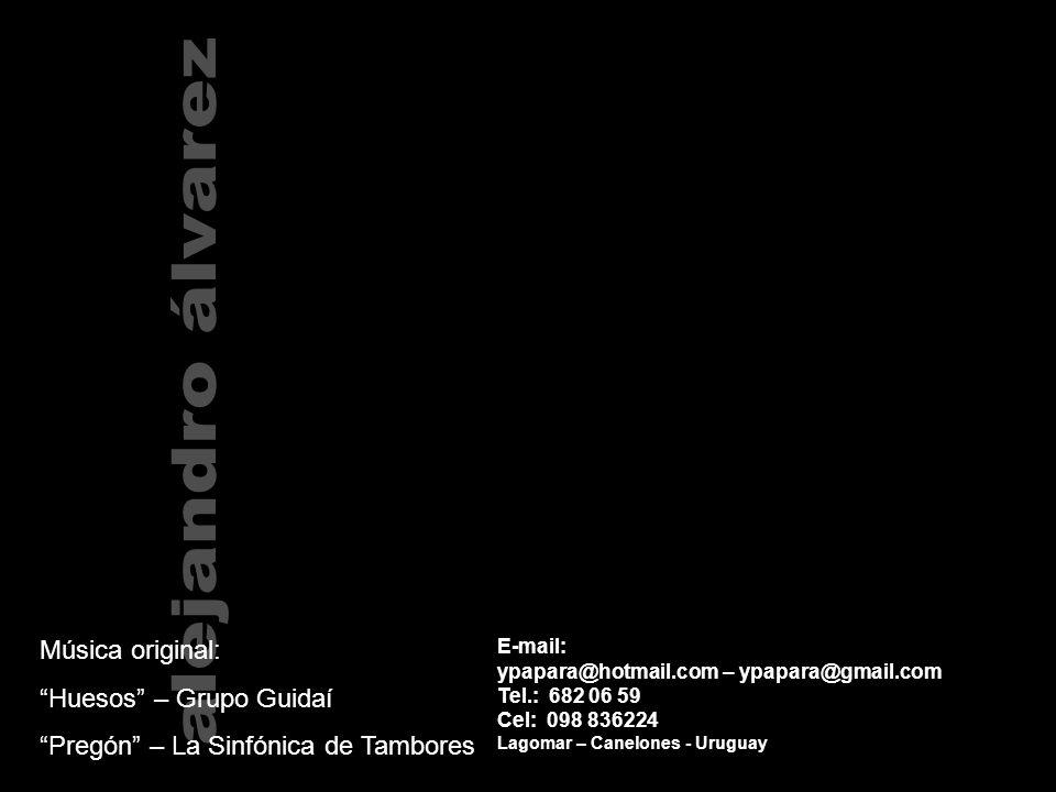 E-mail: ypapara@hotmail.com – ypapara@gmail.com Tel.: 682 06 59 Cel: 098 836224 Lagomar – Canelones - Uruguay Música original: Huesos – Grupo Guidaí Pregón – La Sinfónica de Tambores