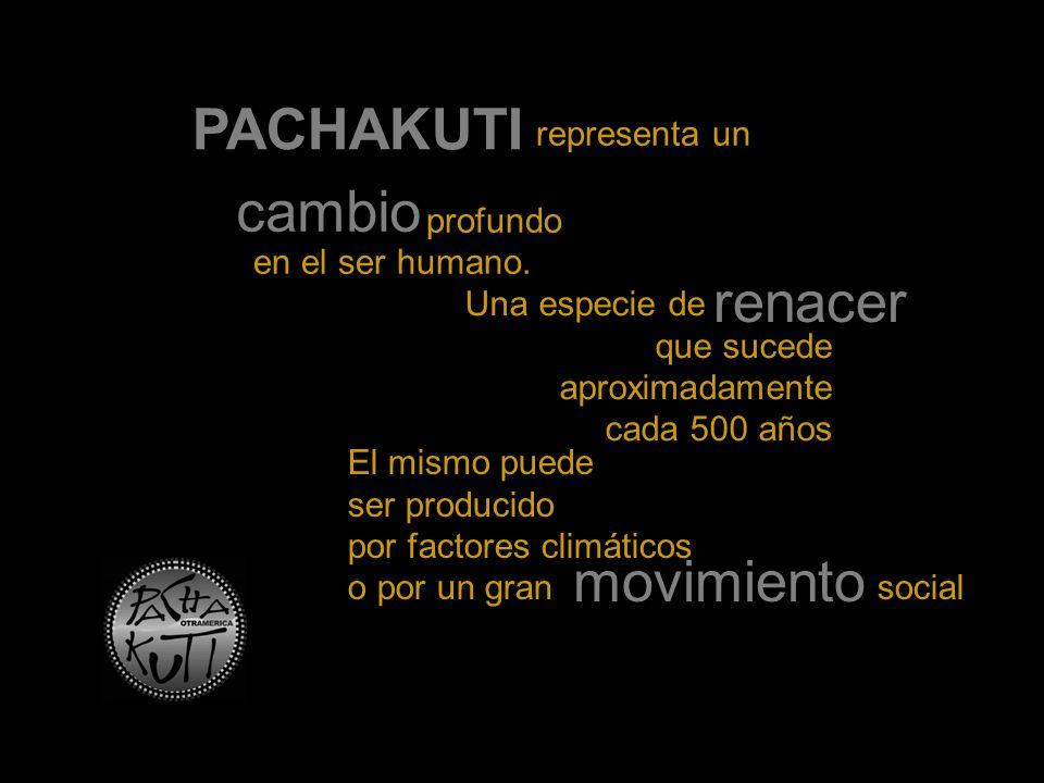 PACHAKUTI representa un cambio profundo en el ser humano. Una especie de renacer que sucede aproximadamente cada 500 años El mismo puede ser producido