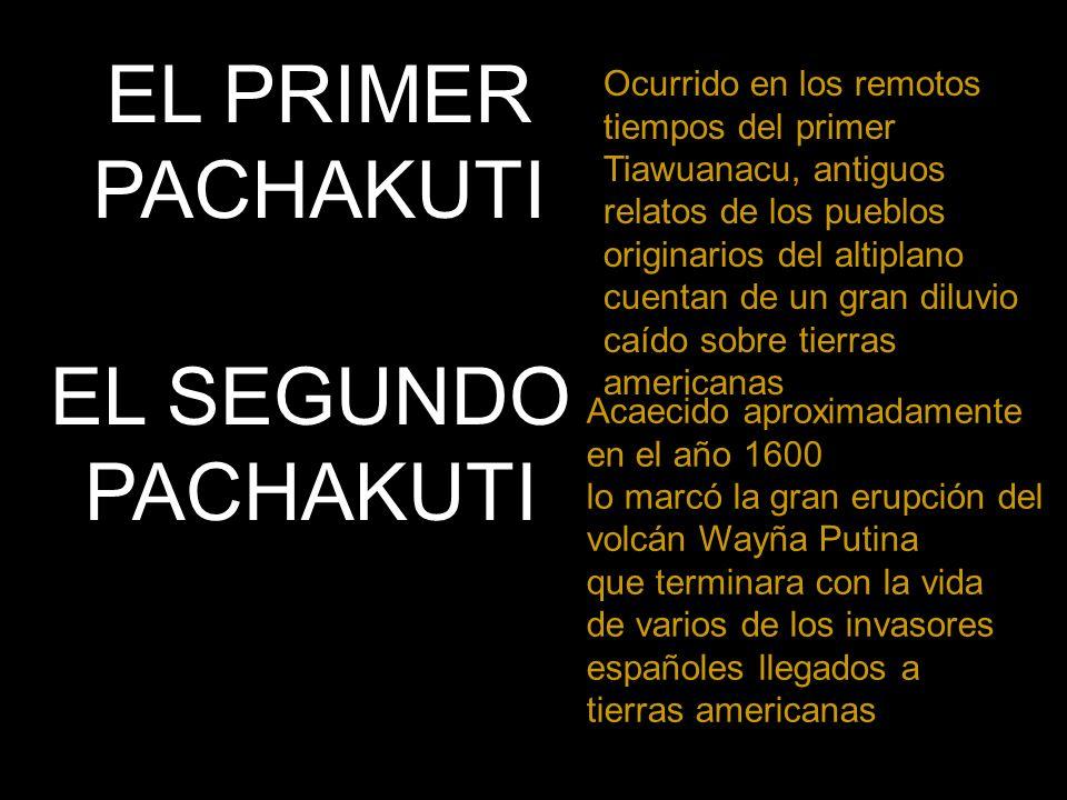 EL PRIMER PACHAKUTI Ocurrido en los remotos tiempos del primer Tiawuanacu, antiguos relatos de los pueblos originarios del altiplano cuentan de un gran diluvio caído sobre tierras americanas EL SEGUNDO PACHAKUTI Acaecido aproximadamente en el año 1600 lo marcó la gran erupción del volcán Wayña Putina que terminara con la vida de varios de los invasores españoles llegados a tierras americanas