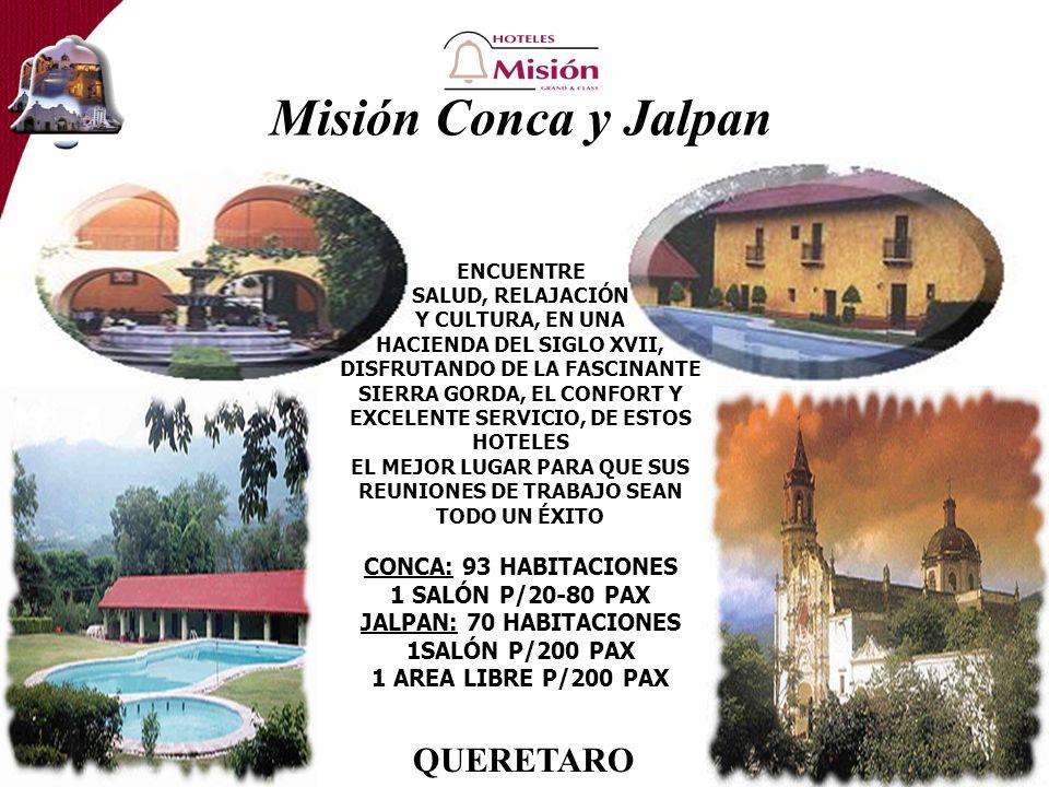 Misión Conca y Jalpan ENCUENTRE SALUD, RELAJACIÓN Y CULTURA, EN UNA HACIENDA DEL SIGLO XVII, DISFRUTANDO DE LA FASCINANTE SIERRA GORDA, EL CONFORT Y EXCELENTE SERVICIO, DE ESTOS HOTELES EL MEJOR LUGAR PARA QUE SUS REUNIONES DE TRABAJO SEAN TODO UN ÉXITO CONCA: 93 HABITACIONES 1 SALÓN P/20-80 PAX JALPAN: 70 HABITACIONES 1SALÓN P/200 PAX 1 AREA LIBRE P/200 PAX QUERETARO