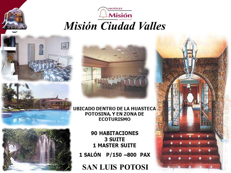 Misión Ciudad Valles UBICADO DENTRO DE LA HUASTECA POTOSINA, Y EN ZONA DE ECOTURISMO 90 HABITACIONES 3 SUITE 1 MASTER SUITE 1 SALÓN P/150 –800 PAX SAN LUIS POTOSI