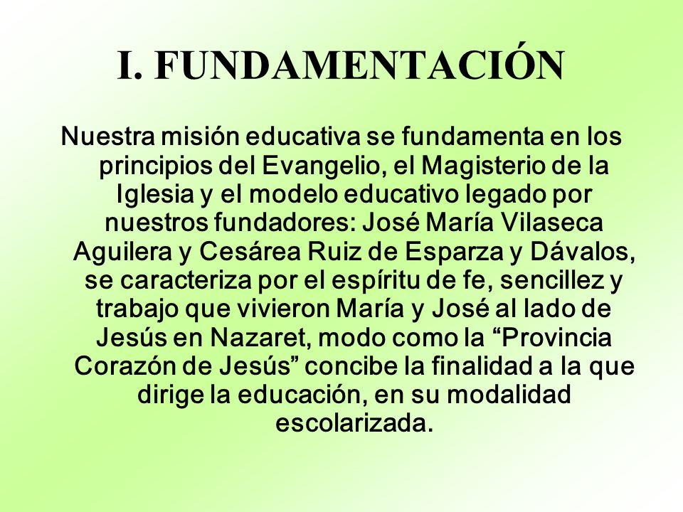 I. FUNDAMENTACIÓN Nuestra misión educativa se fundamenta en los principios del Evangelio, el Magisterio de la Iglesia y el modelo educativo legado por