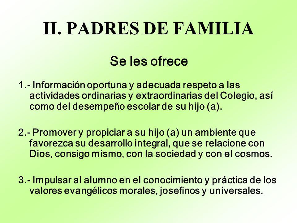 II. PADRES DE FAMILIA Se les ofrece 1.- Información oportuna y adecuada respeto a las actividades ordinarias y extraordinarias del Colegio, así como d