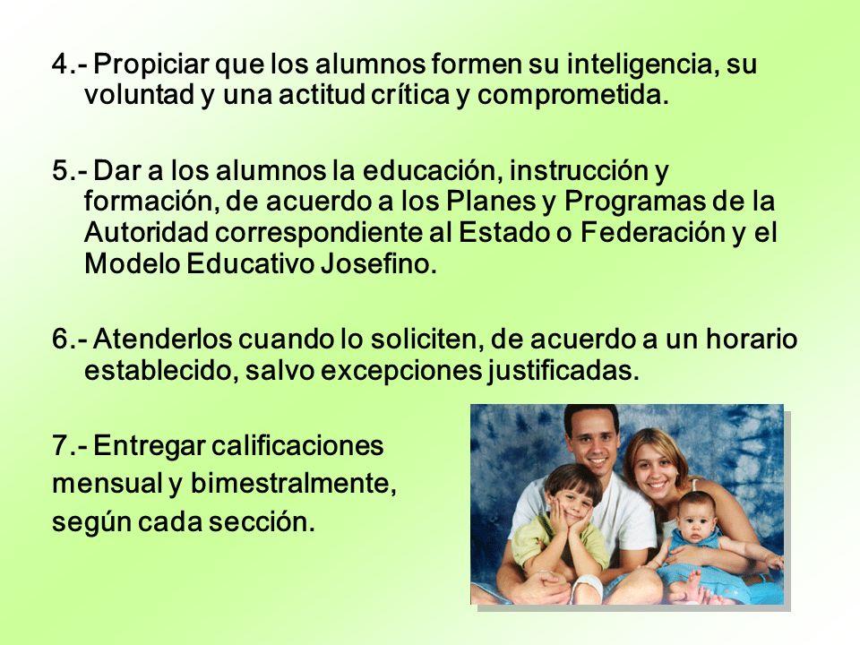 4.- Propiciar que los alumnos formen su inteligencia, su voluntad y una actitud crítica y comprometida. 5.- Dar a los alumnos la educación, instrucció