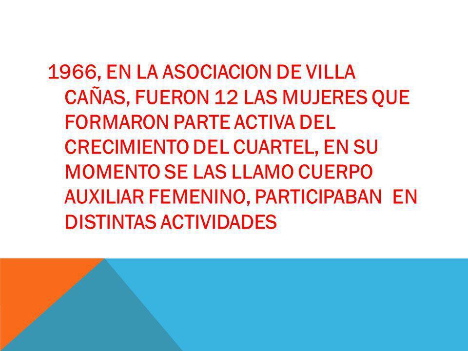1966, EN LA ASOCIACION DE VILLA CAÑAS, FUERON 12 LAS MUJERES QUE FORMARON PARTE ACTIVA DEL CRECIMIENTO DEL CUARTEL, EN SU MOMENTO SE LAS LLAMO CUERPO