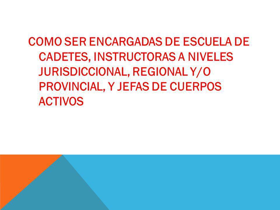 COMO SER ENCARGADAS DE ESCUELA DE CADETES, INSTRUCTORAS A NIVELES JURISDICCIONAL, REGIONAL Y/O PROVINCIAL, Y JEFAS DE CUERPOS ACTIVOS