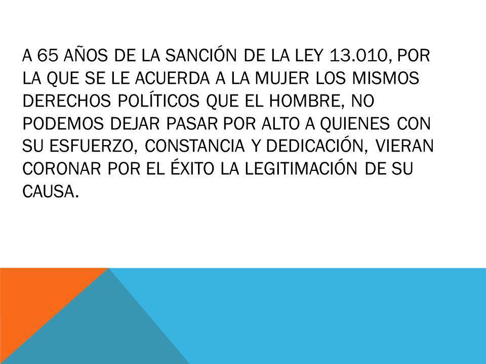 A 65 AÑOS DE LA SANCIÓN DE LA LEY 13.010, POR LA QUE SE LE ACUERDA A LA MUJER LOS MISMOS DERECHOS POLÍTICOS QUE EL HOMBRE, NO PODEMOS DEJAR PASAR POR