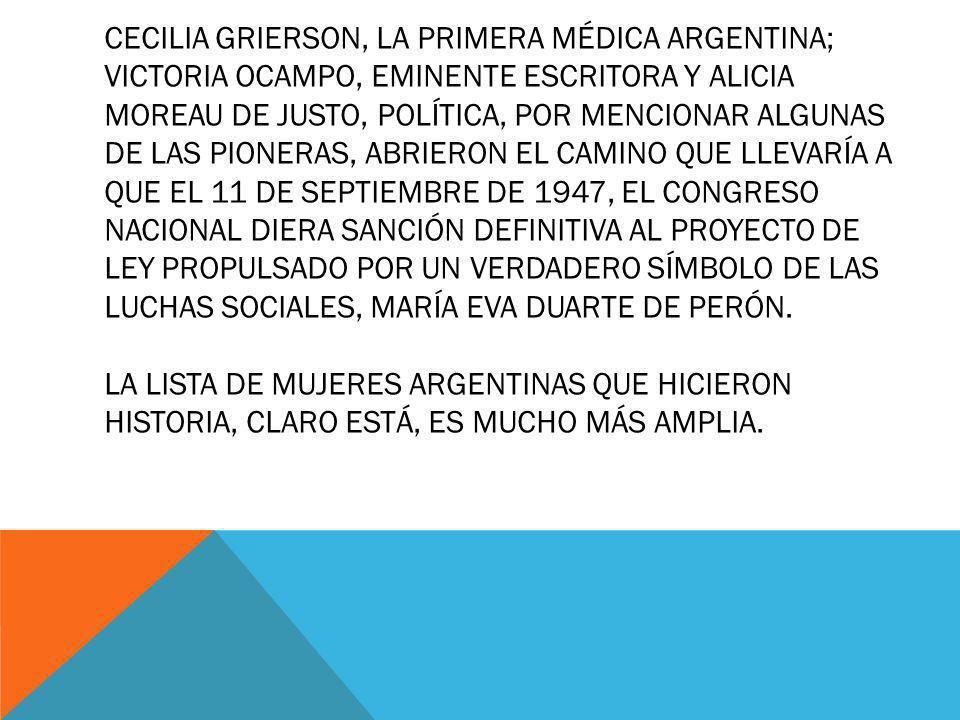 CECILIA GRIERSON, LA PRIMERA MÉDICA ARGENTINA; VICTORIA OCAMPO, EMINENTE ESCRITORA Y ALICIA MOREAU DE JUSTO, POLÍTICA, POR MENCIONAR ALGUNAS DE LAS PI