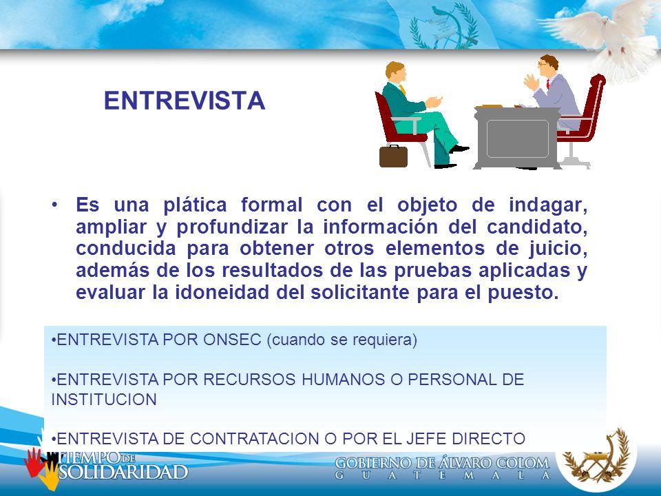ENTREVISTA Es una plática formal con el objeto de indagar, ampliar y profundizar la información del candidato, conducida para obtener otros elementos