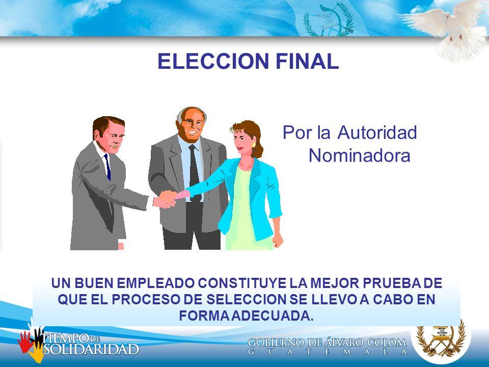 ELECCION FINAL Por la Autoridad Nominadora UN BUEN EMPLEADO CONSTITUYE LA MEJOR PRUEBA DE QUE EL PROCESO DE SELECCION SE LLEVO A CABO EN FORMA ADECUAD