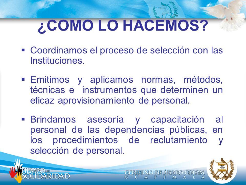 ¿COMO LO HACEMOS? Coordinamos el proceso de selección con las Instituciones. Emitimos y aplicamos normas, métodos, técnicas e instrumentos que determi