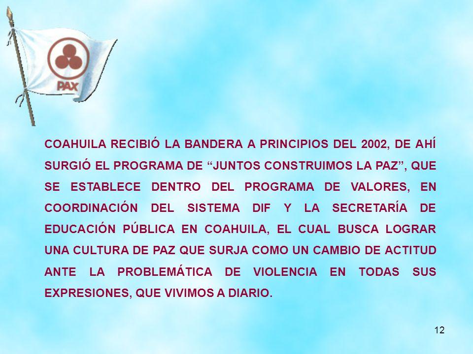 12 COAHUILA RECIBIÓ LA BANDERA A PRINCIPIOS DEL 2002, DE AHÍ SURGIÓ EL PROGRAMA DE JUNTOS CONSTRUIMOS LA PAZ, QUE SE ESTABLECE DENTRO DEL PROGRAMA DE