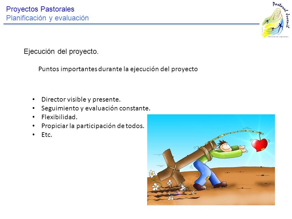 Proyectos Pastorales Planificación y evaluación Ejecución del proyecto. Puntos importantes durante la ejecución del proyecto Director visible y presen