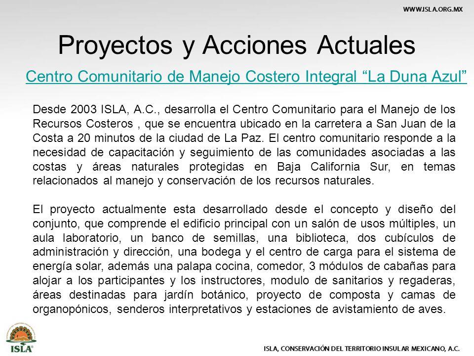 Proyectos y Acciones Actuales Centro Comunitario de Manejo Costero Integral La Duna Azul Desde 2003 ISLA, A.C., desarrolla el Centro Comunitario para el Manejo de los Recursos Costeros, que se encuentra ubicado en la carretera a San Juan de la Costa a 20 minutos de la ciudad de La Paz.