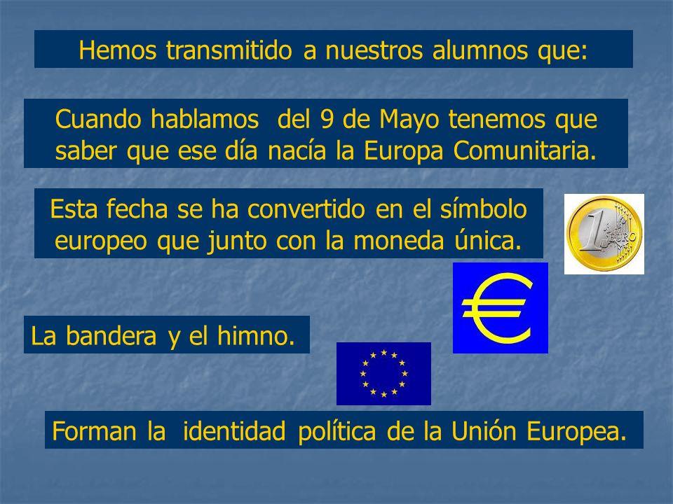 Hemos transmitido a nuestros alumnos que: Cuando hablamos del 9 de Mayo tenemos que saber que ese día nacía la Europa Comunitaria.
