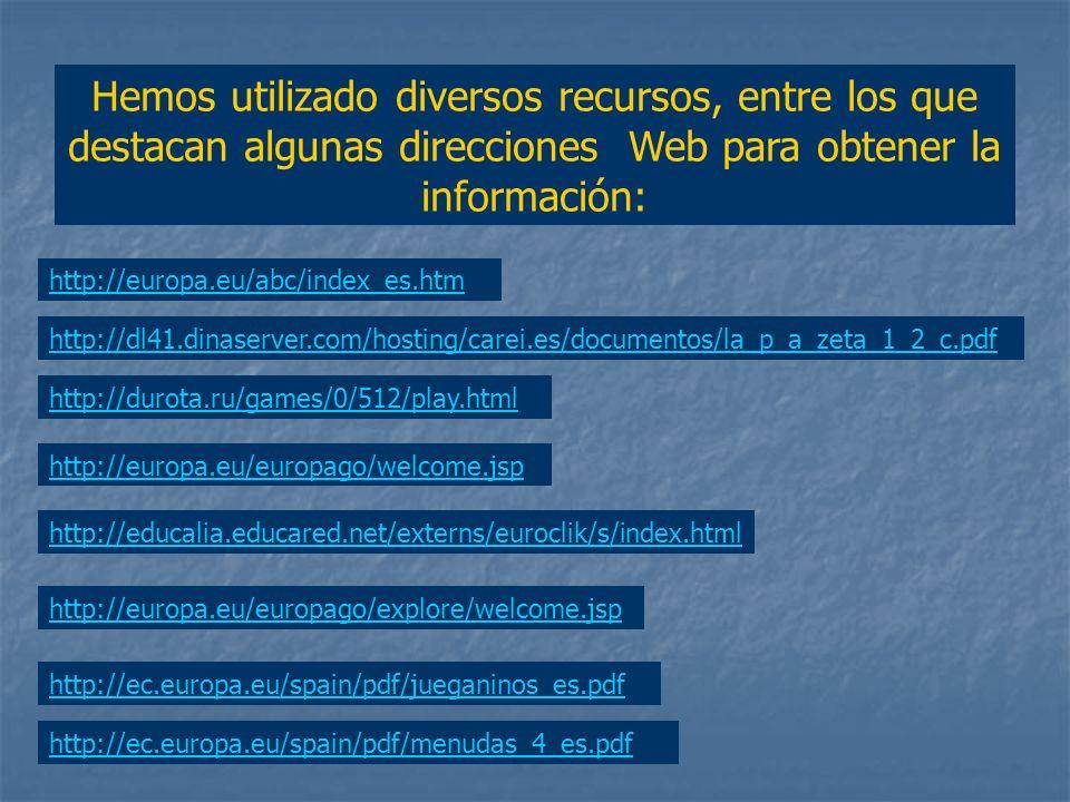 Hemos utilizado diversos recursos, entre los que destacan algunas direcciones Web para obtener la información: http://europa.eu/abc/index_es.htm http://dl41.dinaserver.com/hosting/carei.es/documentos/la_p_a_zeta_1_2_c.pdf http://durota.ru/games/0/512/play.html http://europa.eu/europago/welcome.jsp http://educalia.educared.net/externs/euroclik/s/index.html http://europa.eu/europago/explore/welcome.jsp http://ec.europa.eu/spain/pdf/jueganinos_es.pdf http://ec.europa.eu/spain/pdf/menudas_4_es.pdf