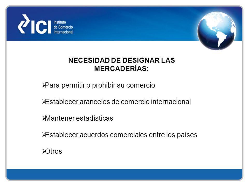NECESIDAD DE DESIGNAR LAS MERCADERÍAS: Para permitir o prohibir su comercio Establecer aranceles de comercio internacional Mantener estadísticas Estab