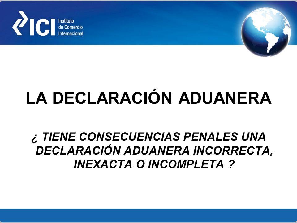 LA DECLARACIÓN ADUANERA ¿ TIENE CONSECUENCIAS PENALES UNA DECLARACIÓN ADUANERA INCORRECTA, INEXACTA O INCOMPLETA ?