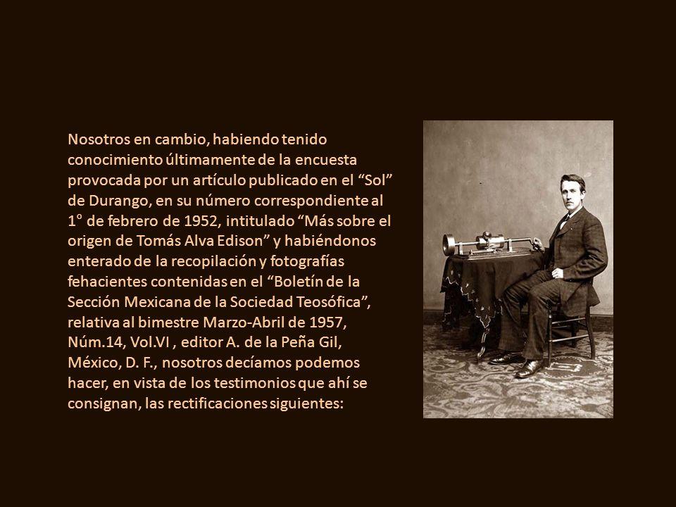 EDISON (Tomás Alva) -Biog- Ilustre físico mexicano y extraordinario inventor contemporáneo que por habérsele trasladado desde pequeño a E.E.U.U., ha s