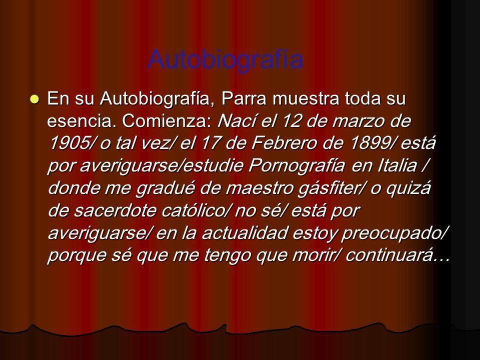 En su Autobiografía, Parra muestra toda su esencia. Comienza: Nací el 12 de marzo de 1905/ o tal vez/ el 17 de Febrero de 1899/ está por averiguarse/e