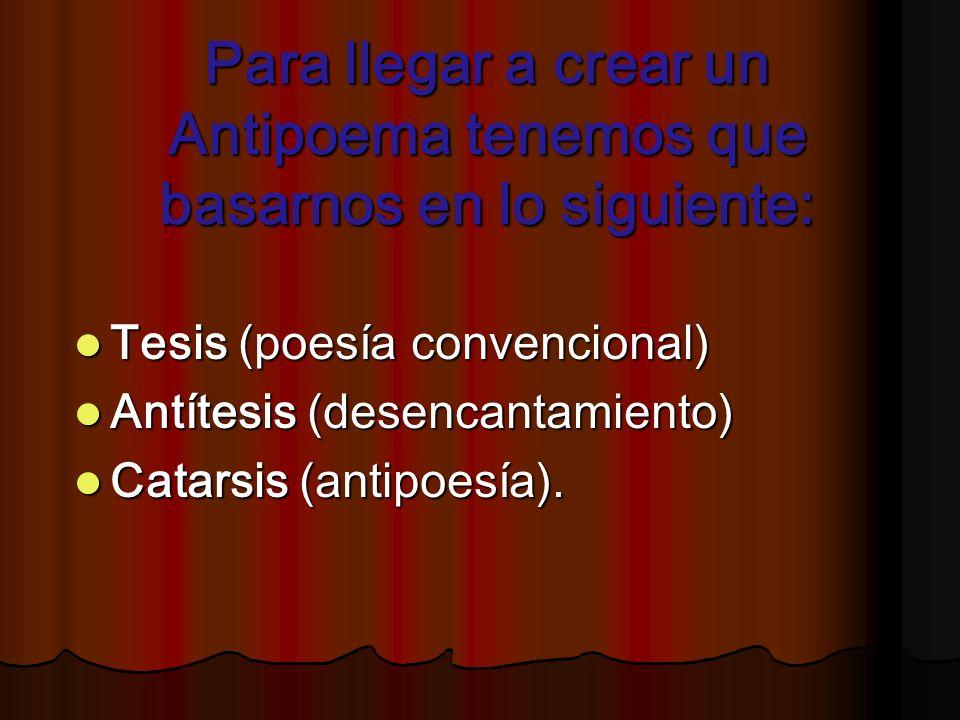Para llegar a crear un Antipoema tenemos que basarnos en lo siguiente: Tesis (poesía convencional) Tesis (poesía convencional) Antítesis (desencantami