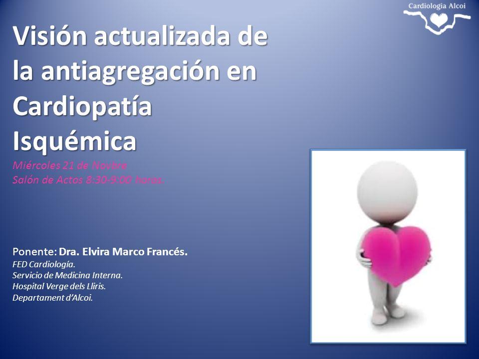 Visión actualizada de la antiagregación en Cardiopatía Isquémica Miércoles 21 de Novbre Salón de Actos 8:30-9:00 horas. Ponente: Dra. Elvira Marco Fra