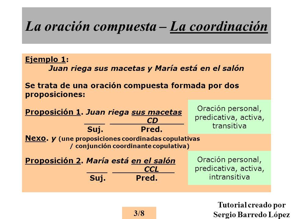 La oración compuesta – La coordinación Ejemplo 1: Juan riega sus macetas y María está en el salón Se trata de una oración compuesta formada por dos proposiciones: Proposición 1.