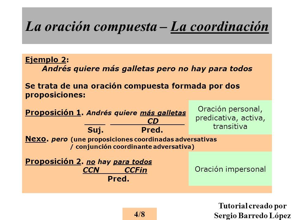 La oración compuesta – La coordinación Ejemplo 2: Andrés quiere más galletas pero no hay para todos Se trata de una oración compuesta formada por dos proposiciones: Proposición 1.