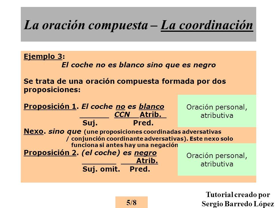 La oración compuesta – La coordinación Ejemplo 3: El coche no es blanco sino que es negro Se trata de una oración compuesta formada por dos proposiciones: Proposición 1.