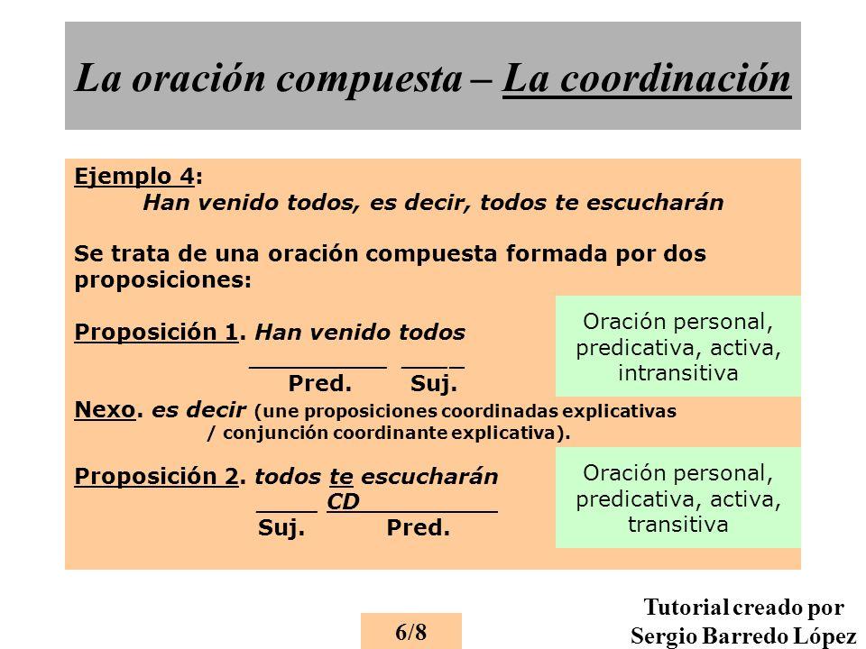 La oración compuesta – La coordinación Ejemplo 4: Han venido todos, es decir, todos te escucharán Se trata de una oración compuesta formada por dos proposiciones: Proposición 1.