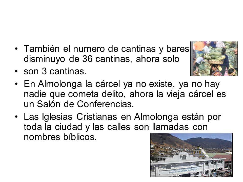 También el numero de cantinas y bares disminuyo de 36 cantinas, ahora solo son 3 cantinas. En Almolonga la cárcel ya no existe, ya no hay nadie que co
